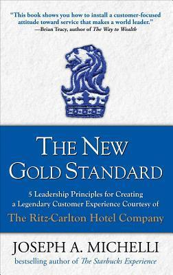 The New Gold Standard: 5 Leadership Principles for Creating a Legendary Customer Experience Courtesy of the Ritz-Carlton Hotel Company