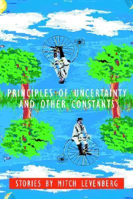 Principles of Uncertainty and Other Constants: Stories by Mitch Levenberg
