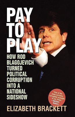 Pay to Play: How Rod Blagojevich Turned Political Corruption Into a National Sideshow