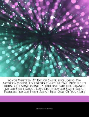 Articles on Songs Written by Taylor Swift, Including: Tim McGraw (Song), Teardrops on My Guitar, Picture to Burn, Our Song (Song), Should've Said No, Change (Taylor Swift Song), Love Story (Taylor Swift Song), Fearless (Taylor Swift Song)