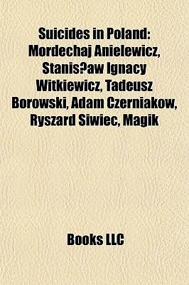 Suicides in Poland: Mordechaj Anielewicz, Stanis?aw Ignacy Witkiewicz, Tadeusz Borowski, Adam Czerniaków, Ryszard Siwiec, Magik