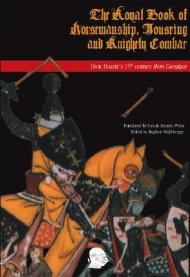 The Royal Book of Horsemanship, Jousting & Knightly Combat: King Dom Duarte of Portugals 1438 Bem Cavalgar