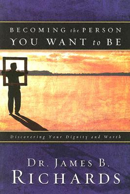 Becoming the Person You Want to Be by James B. Richards