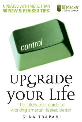 Upgrade Your Life: The Lifehacker Guide to Working Smarter, Faster, Better