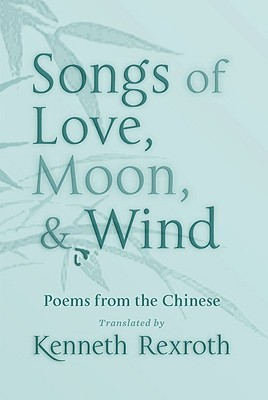Songs of Love, Moon,  Wind by Kenneth Rexroth