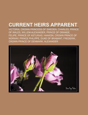 Current Heirs Apparent: Victoria, Crown Princess of Sweden, Charles, Prince of Wales, Willem-Alexander, Prince of Orange, Felipe