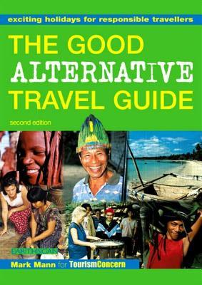 The Good Alternative Travel Guide: Exciting Holidays for Responsible Travellers: Exciting Holidays for Responsible Travelers
