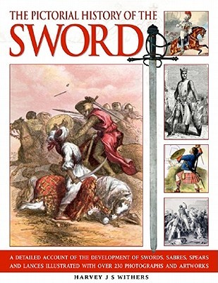 The Pictorial History of the Sword: A Detailed Account of the Development of Swords, Sabres, Spears and Lances, Illustrated with Over 230 Photographs and Artworks