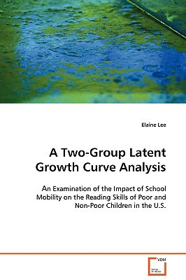 A Two Group Latent Growth Curve Analysis: An Examination Of The Impact Of School Mobility On The Reading Skills Of Poor And Non Poor Children In The U.S