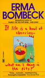 If Life Is a Bowl of Cherries What Am I Doing in the Pits? by Erma Bombeck