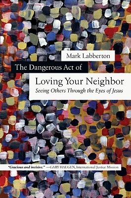 The Dangerous Act of Loving Your Neighbor by Mark Labberton