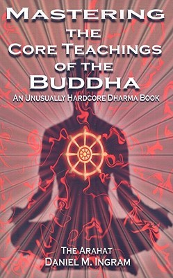 Mastering the Core Teachings of the Buddha by Daniel M. Ingram