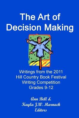 The Art of Decision Making: Writings from the 2011 Hill Country Book Festival Grades 9-12 Writing Competition