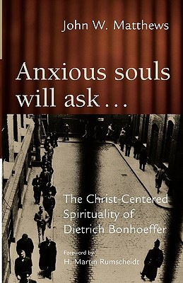 Anxious Souls Will Ask: The Christ-Centered Spirituality of Dietrich Bonhoeffer
