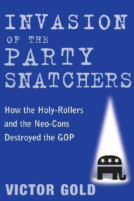 Invasion of the Party Snatchers: How the Holy-Rollers and Neo-Cons Destroyed the GOP
