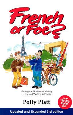 French or Foe?: Getting the Most Out of Visiting, Living and Working in France