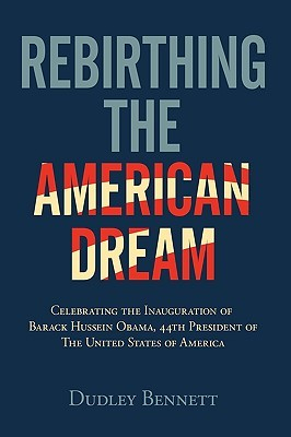 Rebirthing the American Dream: Celebrating Inauguration of Barack Hussein Obama, 44th President of the United States of America