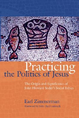 Practicing the Politics of Jesus: The Origin and Significance of John Howard Yoder's Social Ethics
