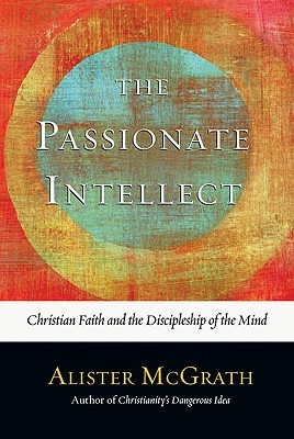 the-passionate-intellect-christian-faith-and-the-discipleship-of-the-mind