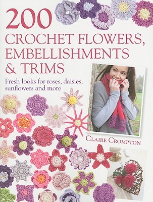 200 Crochet Flowers, Embellishments & Trims by Claire Crompton