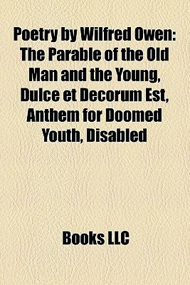 Poetry by Wilfred Owen: The Parable of the Old Man and the Young, Dulce et Decorum Est, Anthem for Doomed Youth, Disabled