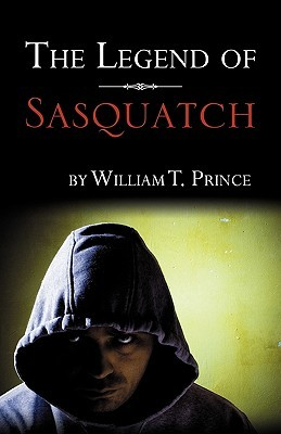The Legend of Sasquatch by William T. Prince