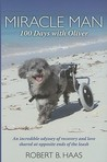 Miracle Man: 100 Days with Oliver: An Incredible Odyssey of Recovery and Love Shared at Opposite Ends of the Leash
