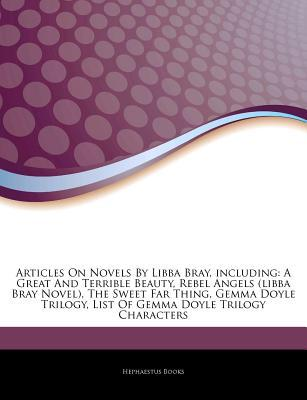 Articles on Novels by Libba Bray, Including: A Great and Terrible Beauty, Rebel Angels (Libba Bray Novel), the Sweet Far Thing, Gemma Doyle Trilogy, List of Gemma Doyle Trilogy Characters
