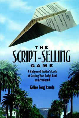 The Script-Selling Game: A Hollywood Insider's Look at Getting Your Script Sold and Produced