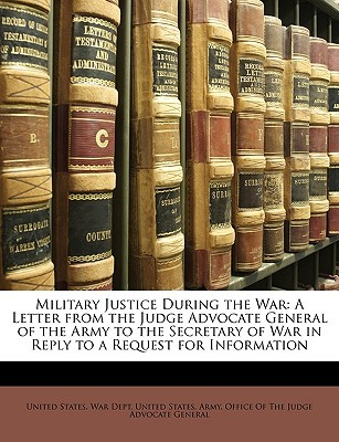 Military Justice During the War: A Letter from the Judge Advocate General of the Army to the Secretary of War in Reply to a Request for Information