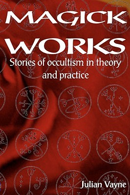 Magick Works: Stories of Occultism in Theory and Practice