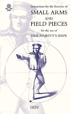 Instructions for the Exercise of Small Arms, Field Pieces, Etc. for the Use of Her Majesty's Ships