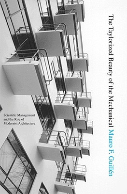 The Taylorized Beauty of the Mechanical: Scientific Management and the Rise of Modernist Architecture