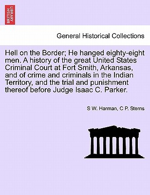 Hell on the Border; He Hanged Eighty-Eight Men. a History of the Great United States Criminal Court at Fort Smith, Arkansas, and of Crime and Criminals in the Indian Territory, and the Trial and Punishment Thereof Before Judge Isaac C. Parker.