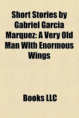 short stories by gabriel garcia marquez a very old man  short stories by gabriel garcia marquez a very old man enormous wings by books llc