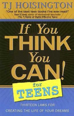 Ebook If You Think You Can! for Teens: Thirteen Laws for Creating the Life of Your Dreams by T.J. Hoisington DOC!