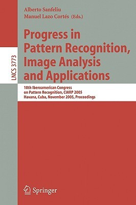 Progress in Pattern Recognition, Image Analysis and Applications: 10th Iberoamerican Congress on Pattern Recognition, CIARP 2005, Havana, Cuba, November 15-18, 2005, Proceedings