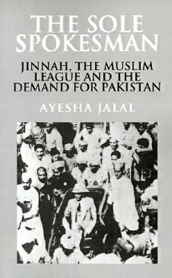 The Sole Spokesman: Jinnah, the Muslim League, and the Demand for Pakistan