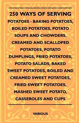 250 Ways of Serving Potatoes - Baking Potatoes, Boiled Potatoes, Potato Soups and Chowders, Creamed and Scalloped Potatoes, Potato Dumplings, Fried Po