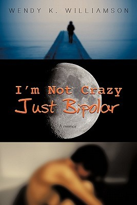 I'm Not Crazy Just Bipolar by Wendy K. Williamson