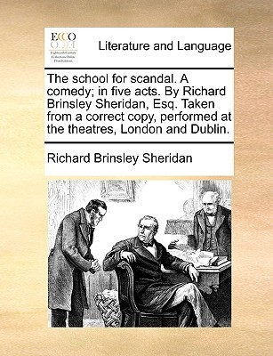 The School for Scandal. a Comedy; In Five Acts. by Richard Brinsley Sheridan, Esq. Taken from a Correct Copy, Performed at the Theatres, London and Dublin.