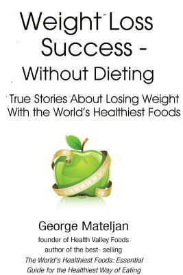 Weight Loss Success Without Dieting: True Stories about Losing Weight with the World's Healthiest Foods