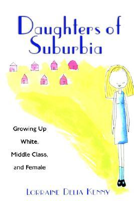 Daughters of Suburbia: Growing Up White, Middle Class, and Female