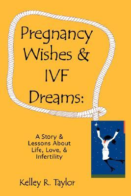 Pregnancy Wishes & IVF Dreams: A Story & Lessons About Life, Love & Infertility