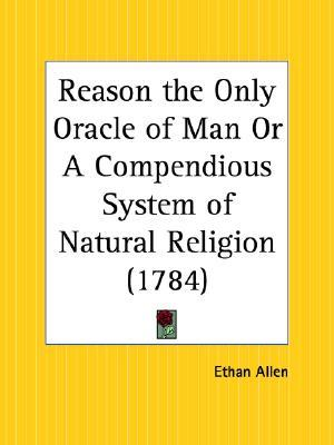 Reason the Only Oracle of Man or a Compendious System of Natural Religion