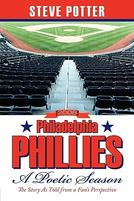 Ebook 2008 Philadelphia Phillies - A Poetic Season: The Story as Told from a Fan's Perspective by Steve Potter TXT!