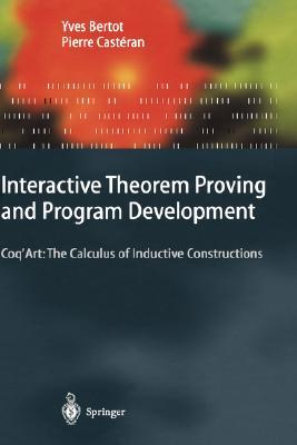 Interactive Theorem Proving and Program Development: Coq Art: The Calculus of Inductive Constructions