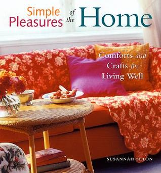 Simple Pleasures of the Home: Comforts and Crafts for Living Well