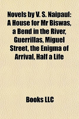 Novels by V. S. Naipaul: A House for Mr Biswas, a Bend in the River, Guerrillas, Miguel Street, the Enigma of Arrival, Half a Life