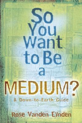 So You Want to Be a Medium: A Down to Earth Guide FB2 iBook EPUB 978-0738708560 por Rose Vanden Eynden